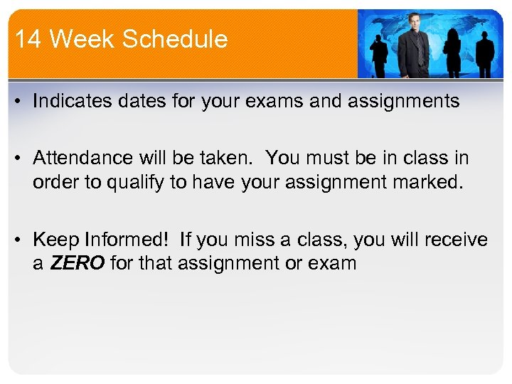 14 Week Schedule • Indicates dates for your exams and assignments • Attendance will