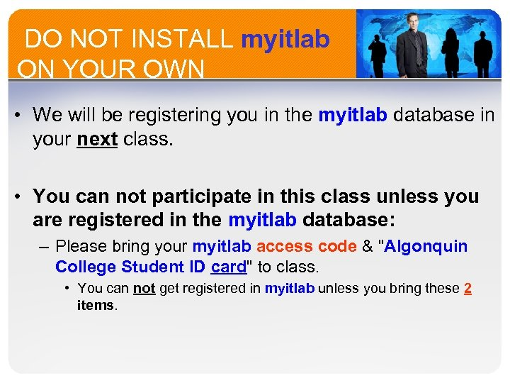 DO NOT INSTALL myitlab ON YOUR OWN • We will be registering you