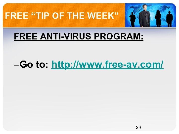 """FREE """"TIP OF THE WEEK"""" FREE ANTI-VIRUS PROGRAM: –Go to: http: //www. free-av. com/"""