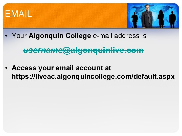 EMAIL • Your Algonquin College e-mail address is username@algonquinlive. com • Access your email