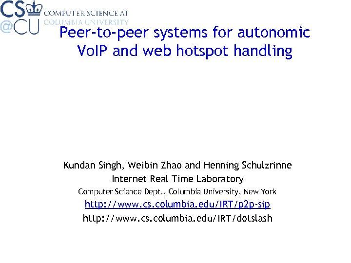 Peer-to-peer systems for autonomic Vo. IP and web hotspot handling Kundan Singh, Weibin Zhao
