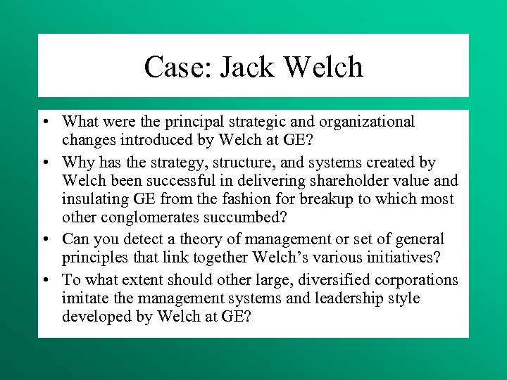 Case: Jack Welch • What were the principal strategic and organizational changes introduced by