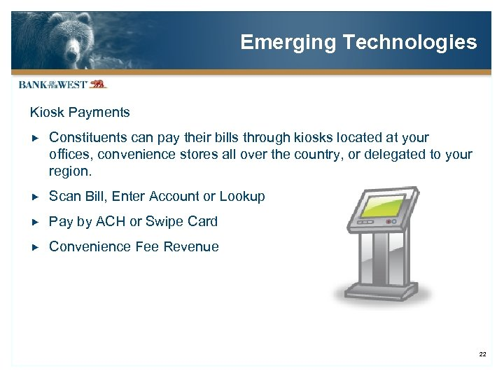 Emerging Technologies Kiosk Payments Constituents can pay their bills through kiosks located at your