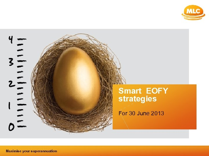 Smart EOFY strategies For 30 June 2013 Maximise your superannuation and tax benefits