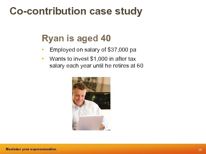 Co-contribution case study Ryan is aged 40 • Employed on salary of $37, 000