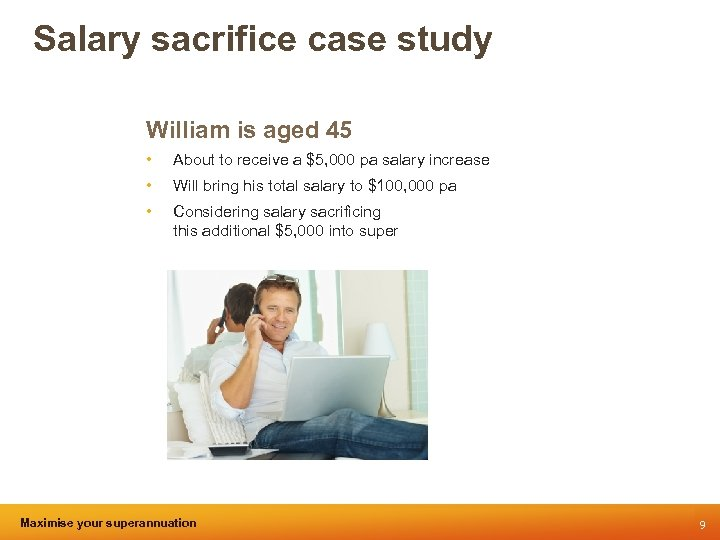 Salary sacrifice case study William is aged 45 • About to receive a $5,