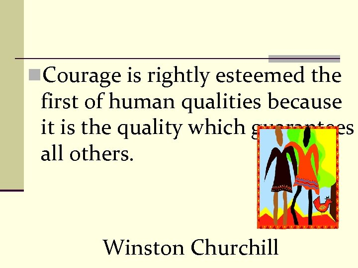 n. Courage is rightly esteemed the first of human qualities because it is the