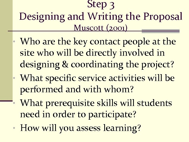 Step 3 Designing and Writing the Proposal Muscott (2001) • Who are the key