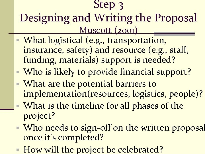 Step 3 Designing and Writing the Proposal § § § Muscott (2001) What logistical