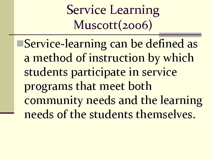 Service Learning Muscott(2006) n. Service-learning can be defined as a method of instruction by