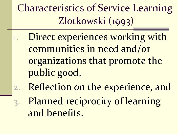 Characteristics of Service Learning Zlotkowski (1993) Direct experiences working with communities in need and/or