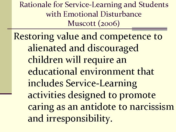 Rationale for Service-Learning and Students with Emotional Disturbance Muscott (2006) Restoring value and competence