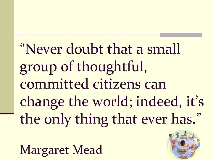"""Never doubt that a small group of thoughtful, committed citizens can change the world;"