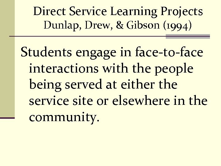 Direct Service Learning Projects Dunlap, Drew, & Gibson (1994) Students engage in face-to-face interactions