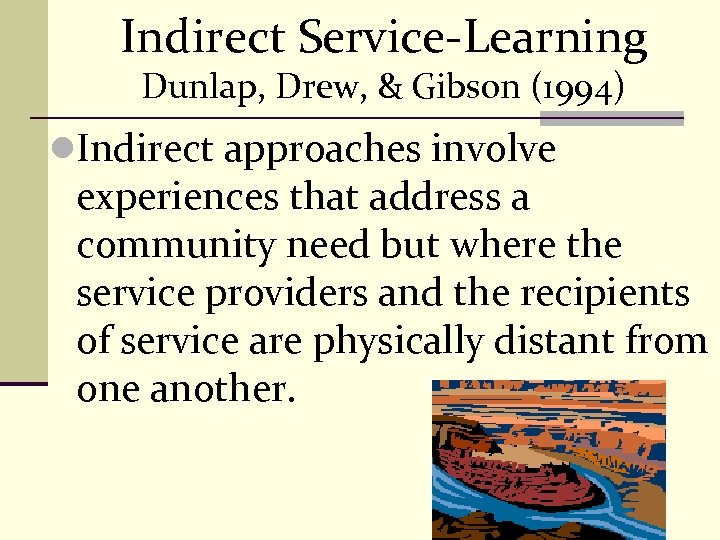 Indirect Service-Learning Dunlap, Drew, & Gibson (1994) l. Indirect approaches involve experiences that address