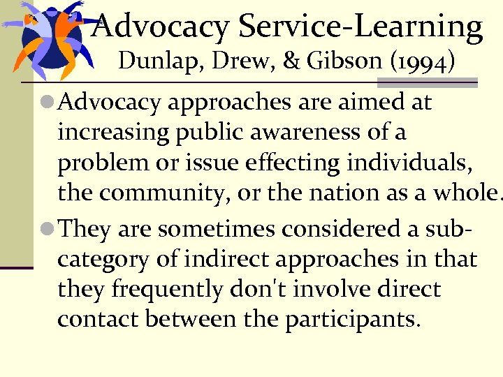 Advocacy Service-Learning Dunlap, Drew, & Gibson (1994) l Advocacy approaches are aimed at increasing