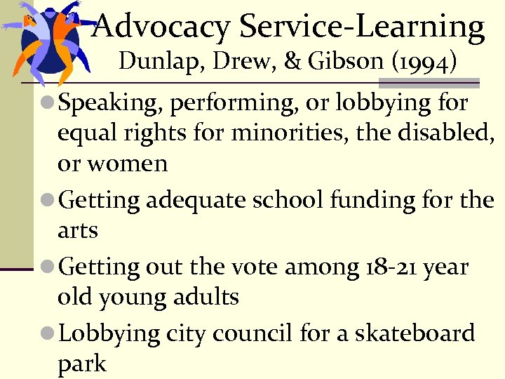 Advocacy Service-Learning Dunlap, Drew, & Gibson (1994) l Speaking, performing, or lobbying for equal