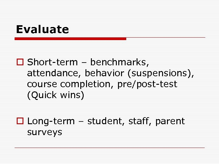 Evaluate o Short-term – benchmarks, attendance, behavior (suspensions), course completion, pre/post-test (Quick wins) o