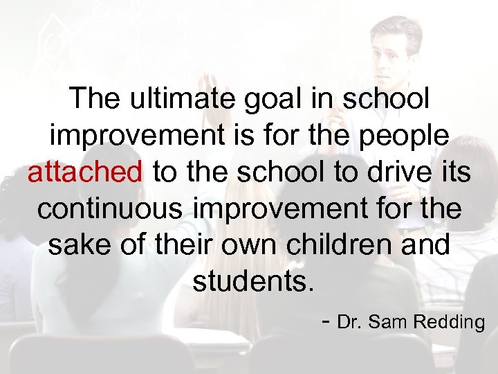 The ultimate goal in school improvement is for the people attached to the school