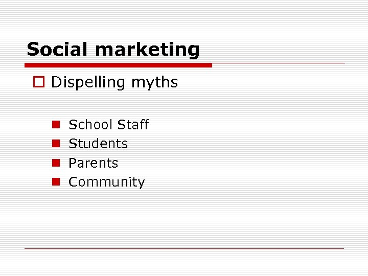 Social marketing o Dispelling myths n n School Staff Students Parents Community