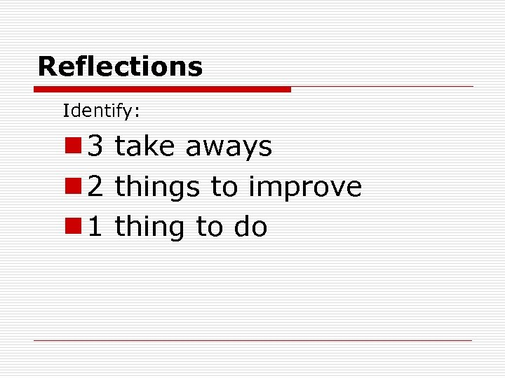 Reflections Identify: n 3 take aways n 2 things to improve n 1 thing