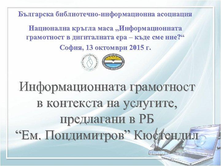 """Българска библиотечно-информационна асоциация Национална кръгла маса """"Информационната грамотност в дигиталната ера – къде сме"""