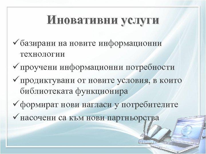Иновативни услуги ü базирани на новите информационни технологии ü проучени информационни потребности ü продиктувани