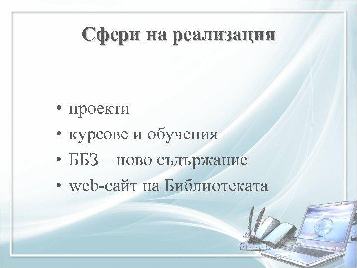 Сфери на реализация • • проекти курсове и обучения ББЗ – ново съдържание web-сайт