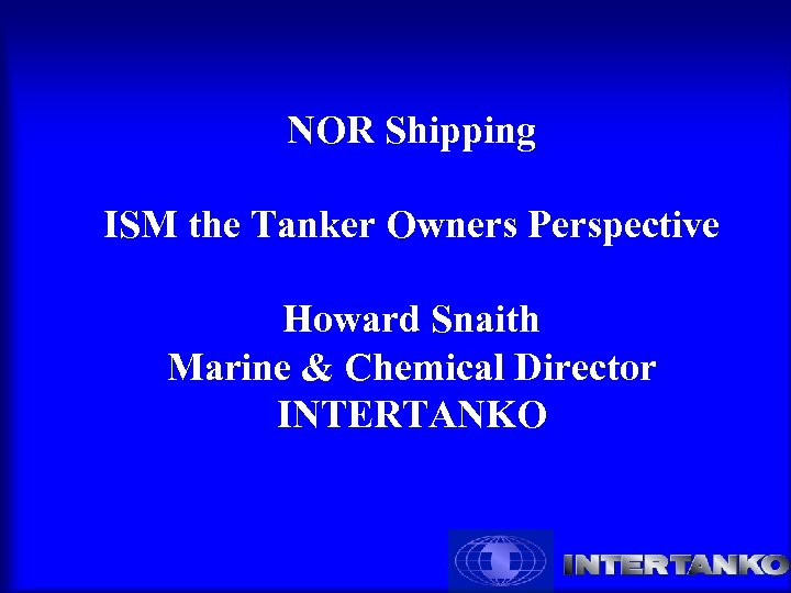 NOR Shipping ISM the Tanker Owners Perspective Howard Snaith Marine & Chemical Director INTERTANKO