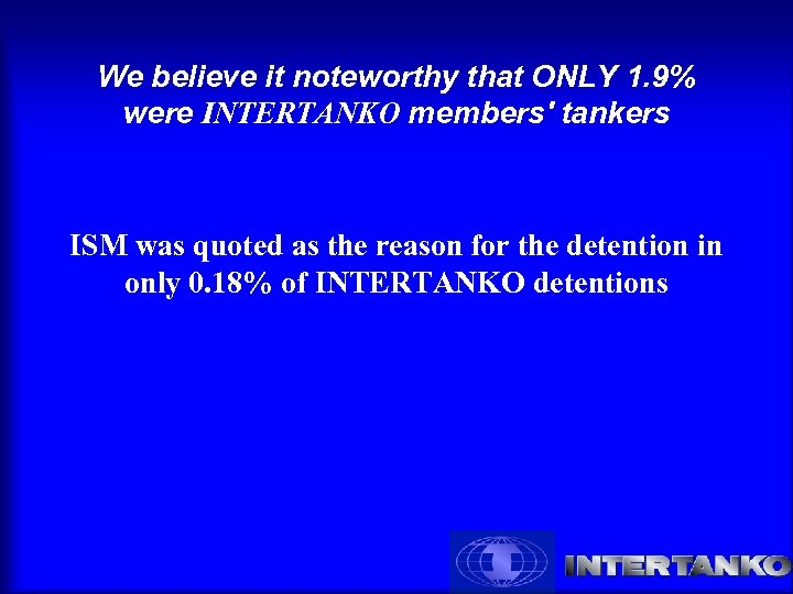 We believe it noteworthy that ONLY 1. 9% were INTERTANKO members' tankers ISM was