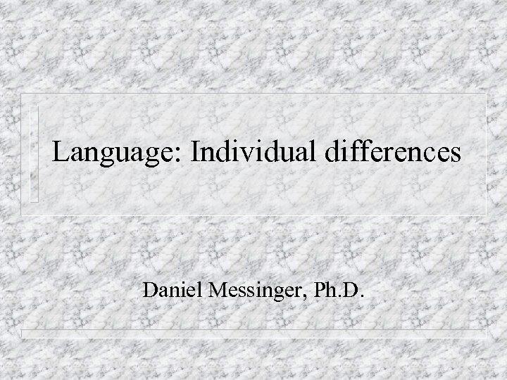 Language: Individual differences Daniel Messinger, Ph. D.