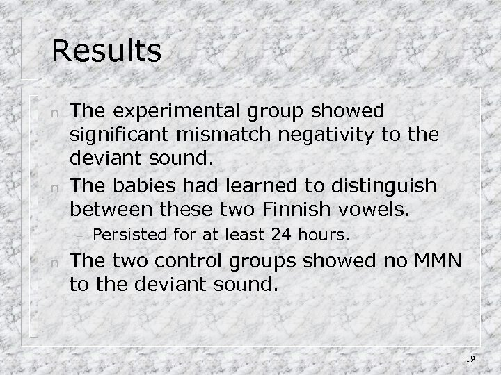 Results n n The experimental group showed significant mismatch negativity to the deviant sound.