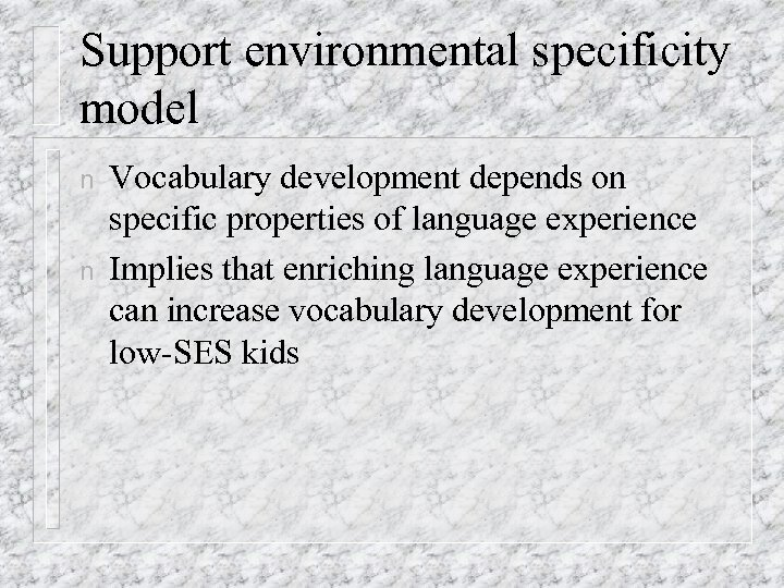 Support environmental specificity model n n Vocabulary development depends on specific properties of language