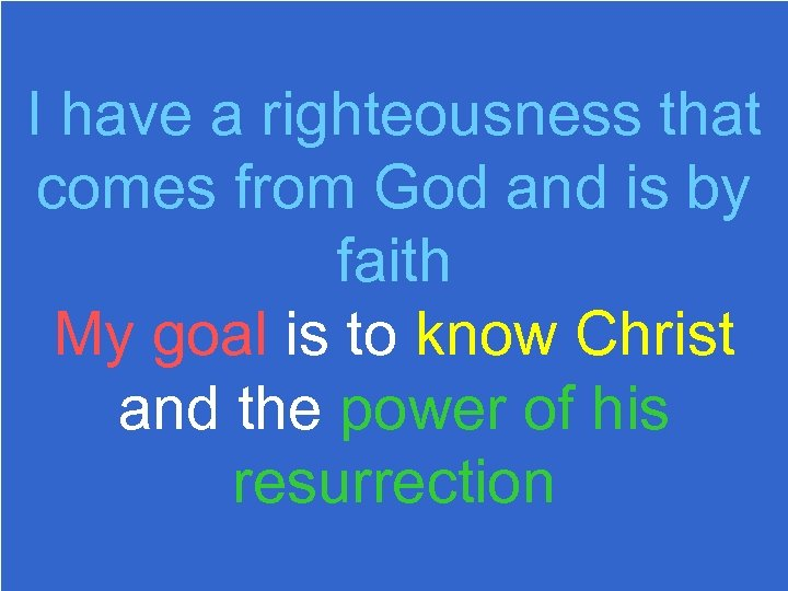 I have a righteousness that comes from God and is by faith My goal