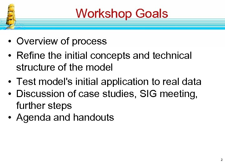 Workshop Goals • Overview of process • Refine the initial concepts and technical structure