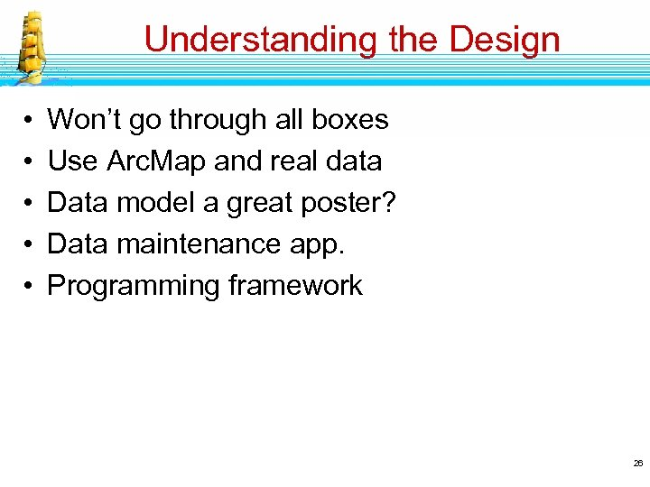 Understanding the Design • • • Won't go through all boxes Use Arc. Map