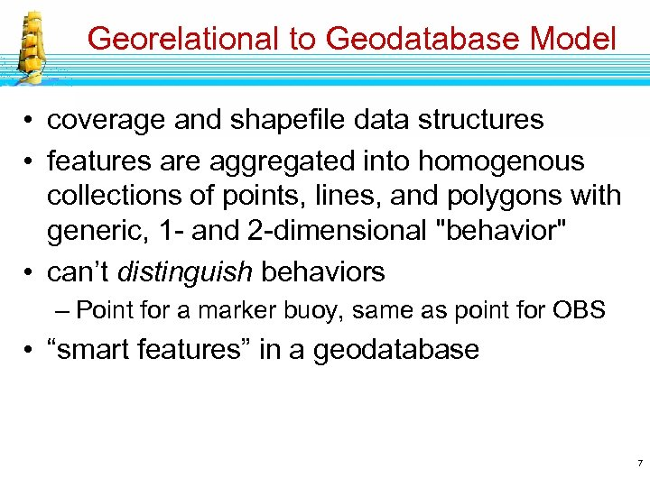 Georelational to Geodatabase Model • coverage and shapefile data structures • features are aggregated