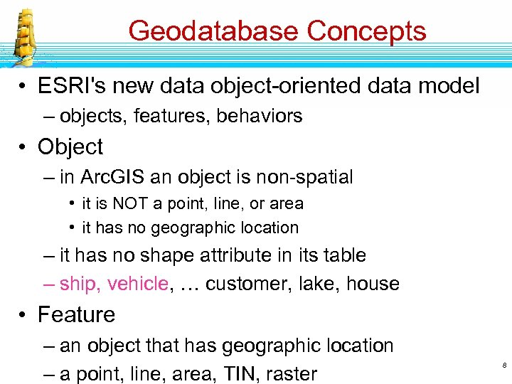 Geodatabase Concepts • ESRI's new data object-oriented data model – objects, features, behaviors •