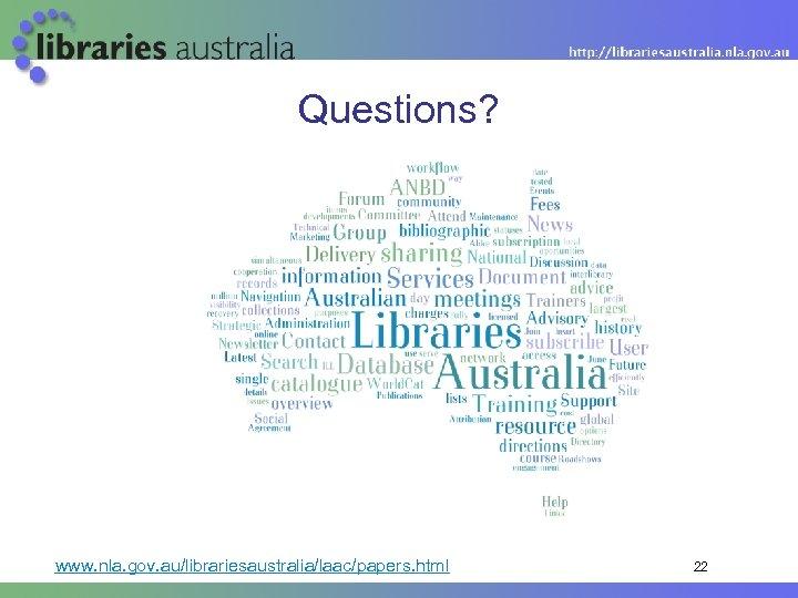 Questions? www. nla. gov. au/librariesaustralia/laac/papers. html 22