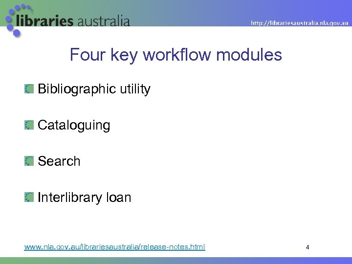 Four key workflow modules Bibliographic utility Cataloguing Search Interlibrary loan www. nla. gov. au/librariesaustralia/release-notes.