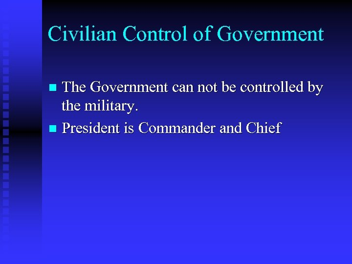 Civilian Control of Government The Government can not be controlled by the military. n