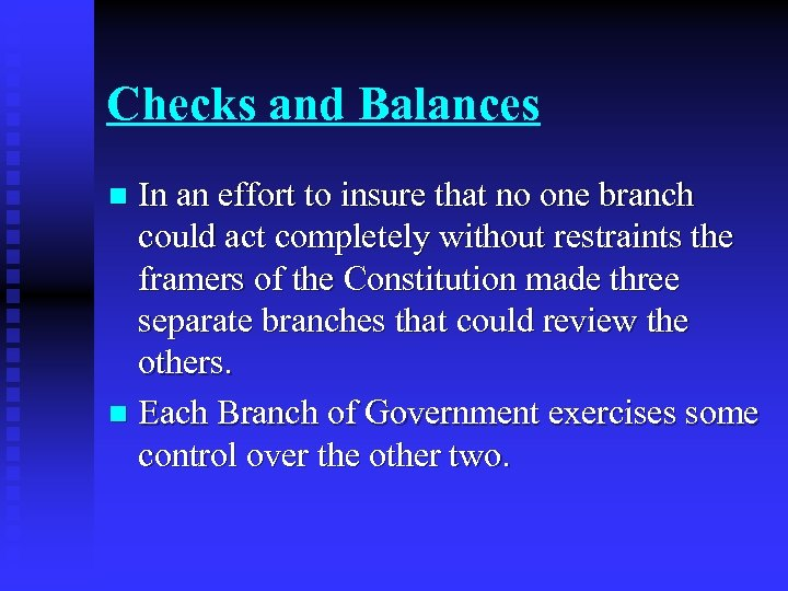 Checks and Balances In an effort to insure that no one branch could act