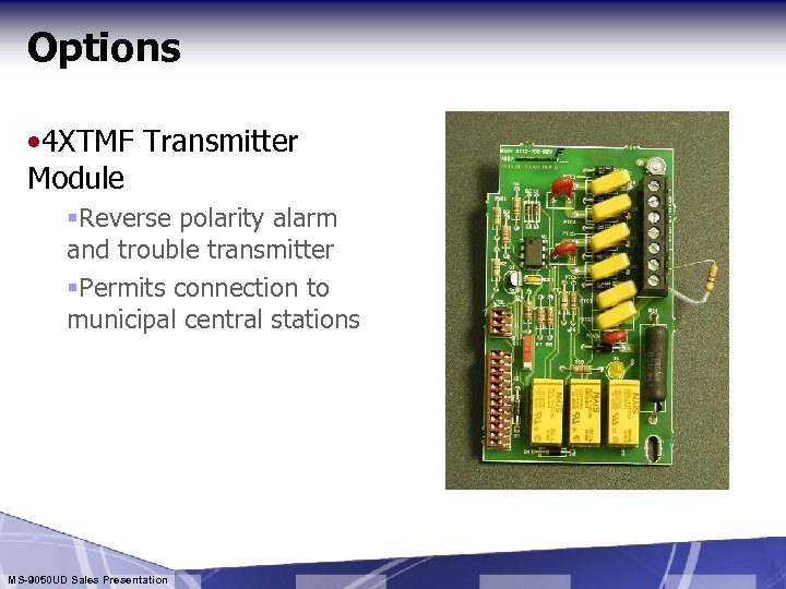 Options • 4 XTMF Transmitter Module §Reverse polarity alarm and trouble transmitter §Permits connection