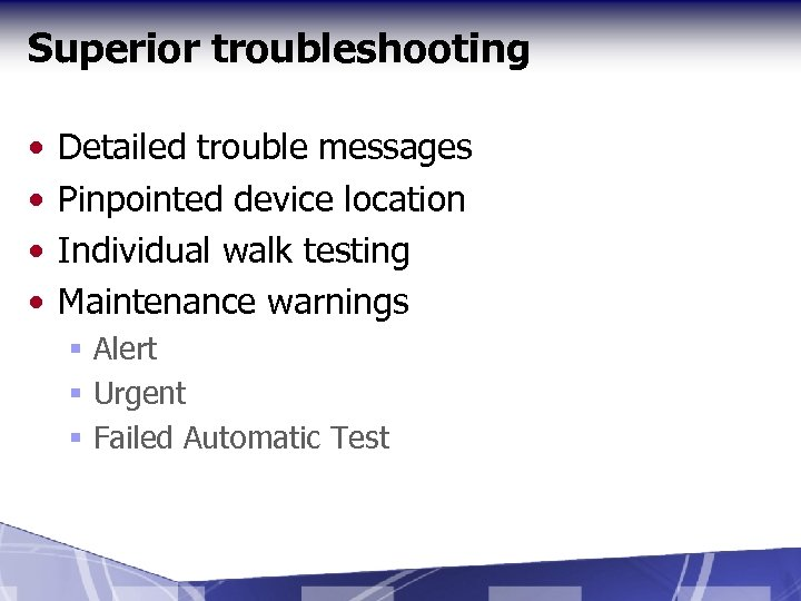 Superior troubleshooting • • Detailed trouble messages Pinpointed device location Individual walk testing Maintenance