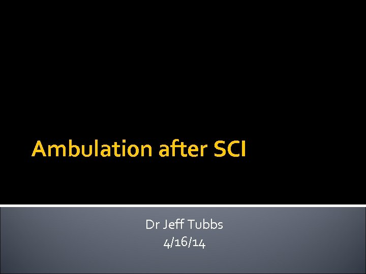 Ambulation after SCI Dr Jeff Tubbs 4/16/14