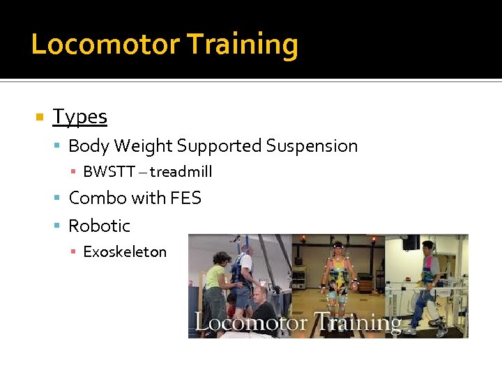 Locomotor Training Types Body Weight Supported Suspension ▪ BWSTT – treadmill Combo with FES