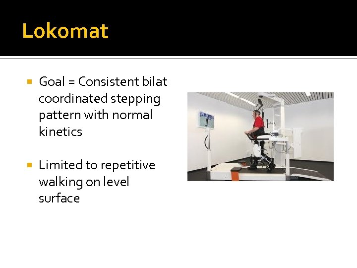 Lokomat Goal = Consistent bilat coordinated stepping pattern with normal kinetics Limited to repetitive