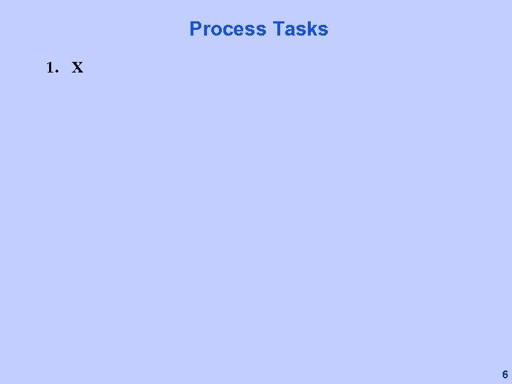 Process Tasks 1. X 6