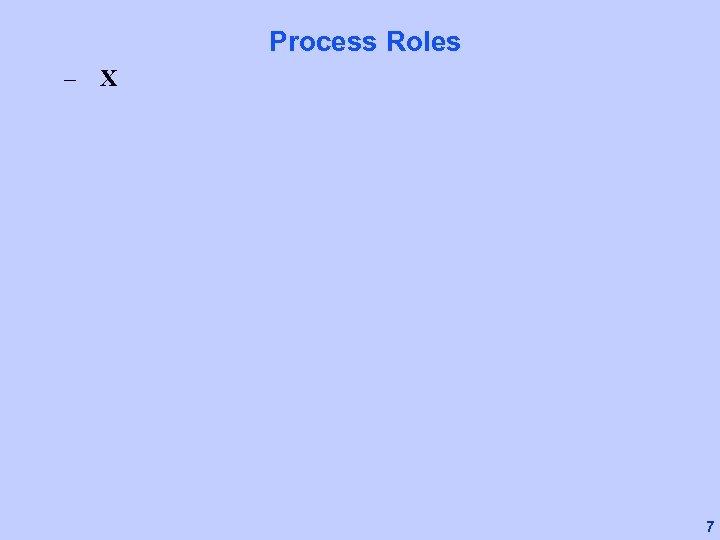 Process Roles – X 7