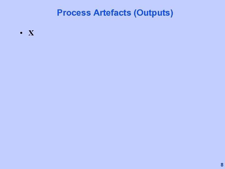 Process Artefacts (Outputs) • X 8